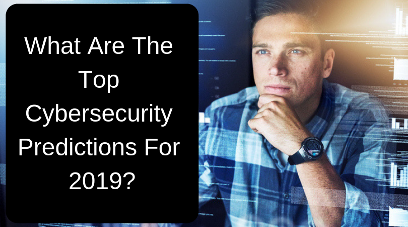 What Are The Top Cybersecurity Predictions For 2019?
