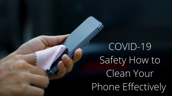 COVID-19: Safety How to Clean Your Phone Effectively